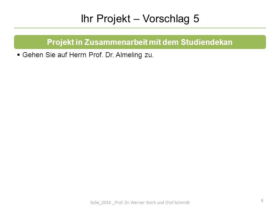Ihr Projekt – Vorschlag 5 6 Gehen Sie auf Herrn Prof. Dr. Almeling zu. Projekt in Zusammenarbeit mit dem Studiendekan SoSe_2014 _Prof. Dr. Werner Stor
