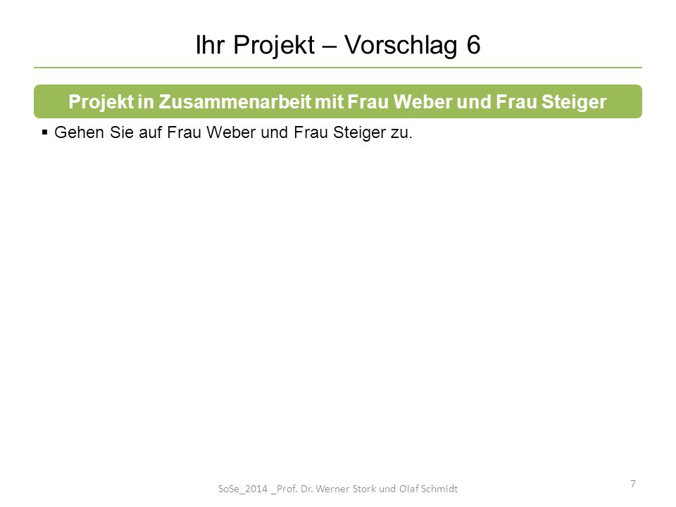 Ihr Projekt – Vorschlag 6 7 Gehen Sie auf Frau Weber und Frau Steiger zu. Projekt in Zusammenarbeit mit Frau Weber und Frau Steiger SoSe_2014 _Prof. D