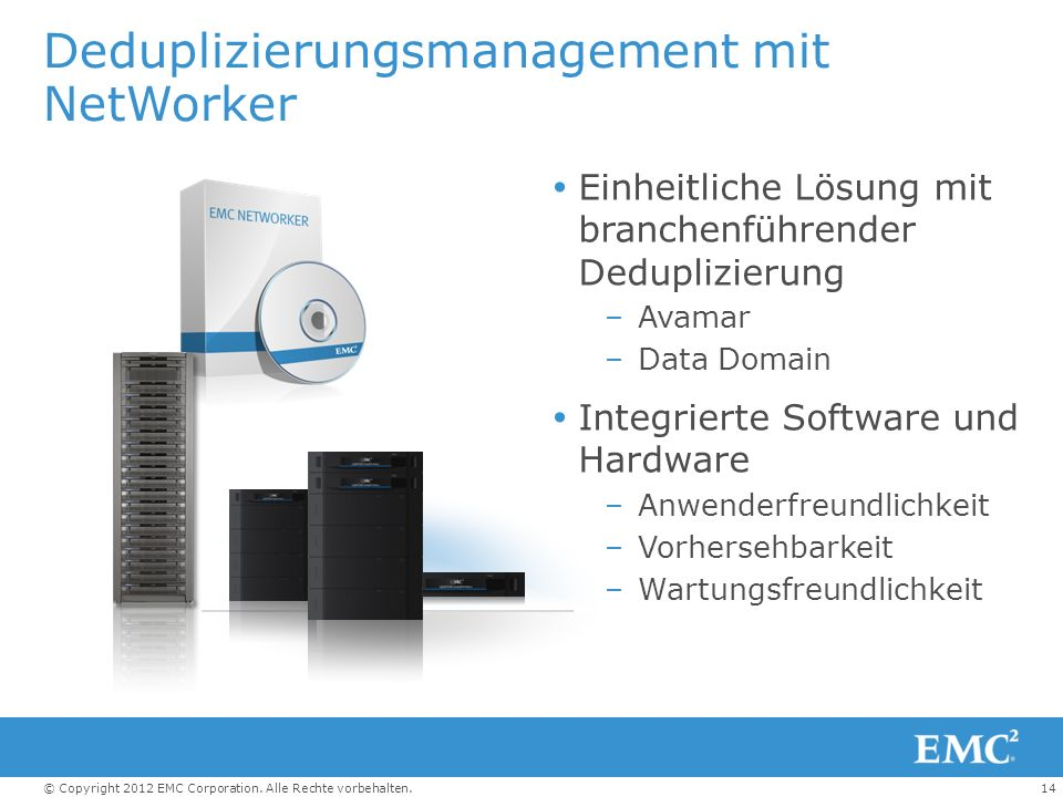 14© Copyright 2012 EMC Corporation. Alle Rechte vorbehalten. Deduplizierungsmanagement mit NetWorker Einheitliche Lösung mit branchenführender Dedupli