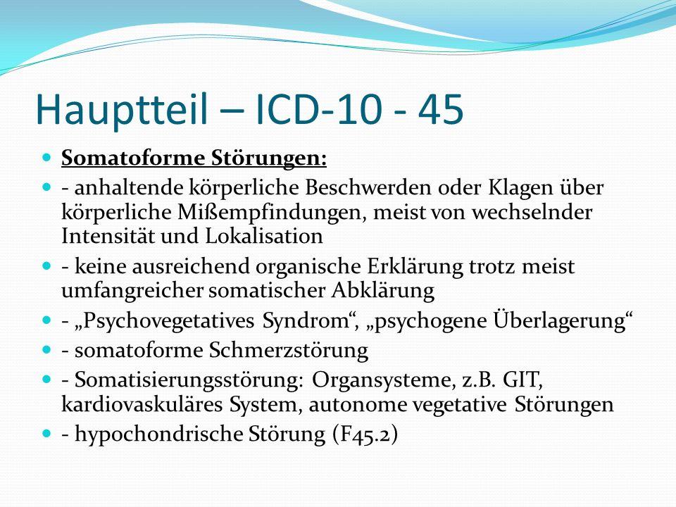 Hauptteil – ICD-10 - 45 Somatoforme Störungen: - anhaltende körperliche Beschwerden oder Klagen über körperliche Mißempfindungen, meist von wechselnde