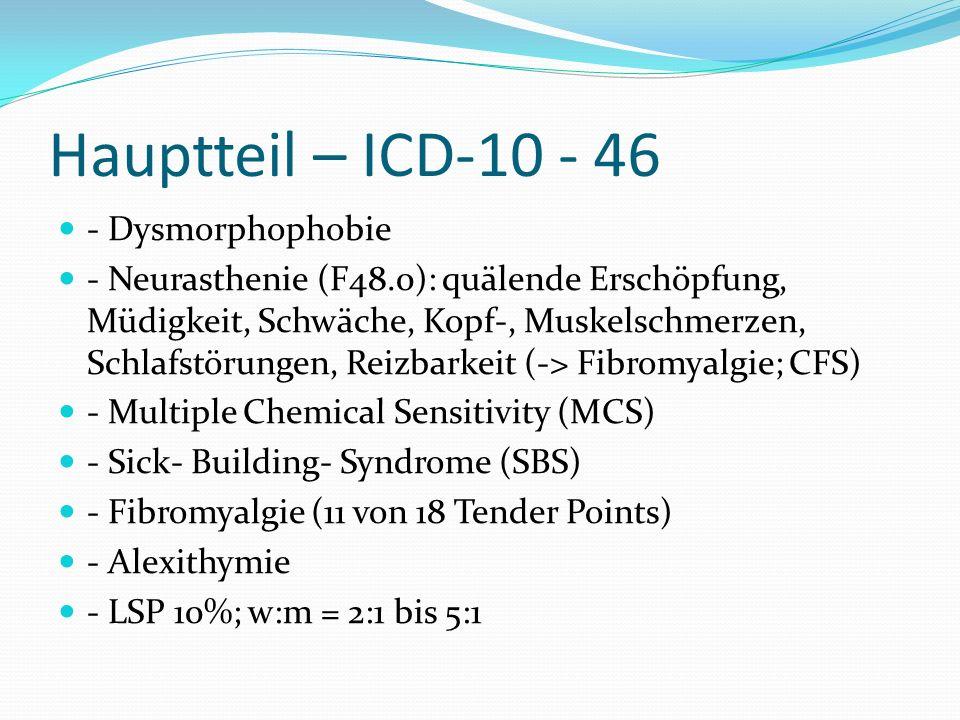 Hauptteil – ICD-10 - 46 - Dysmorphophobie - Neurasthenie (F48.0): quälende Erschöpfung, Müdigkeit, Schwäche, Kopf-, Muskelschmerzen, Schlafstörungen,