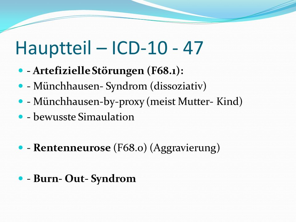 Hauptteil – ICD-10 - 47 - Artefizielle Störungen (F68.1): - Münchhausen- Syndrom (dissoziativ) - Münchhausen-by-proxy (meist Mutter- Kind) - bewusste Simaulation - Rentenneurose (F68.0) (Aggravierung) - Burn- Out- Syndrom