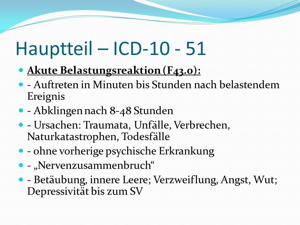 Hauptteil – ICD-10 - 51 Akute Belastungsreaktion (F43.0): - Auftreten in Minuten bis Stunden nach belastendem Ereignis - Abklingen nach 8-48 Stunden -