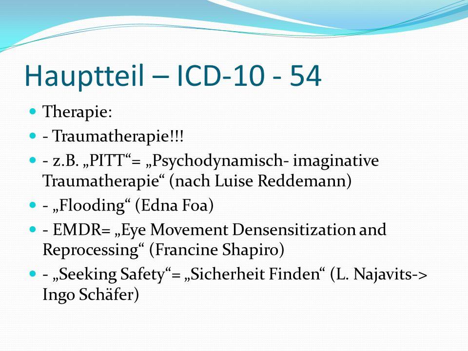 Hauptteil – ICD-10 - 54 Therapie: - Traumatherapie!!! - z.B. PITT= Psychodynamisch- imaginative Traumatherapie (nach Luise Reddemann) - Flooding (Edna