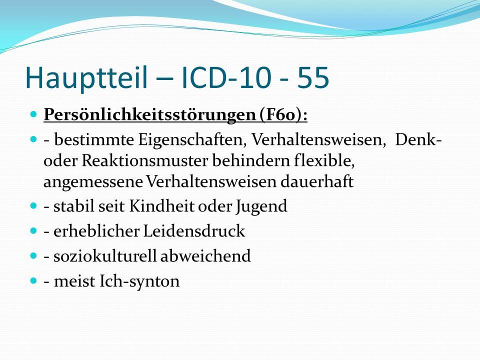 Hauptteil – ICD-10 - 55 Persönlichkeitsstörungen (F60): - bestimmte Eigenschaften, Verhaltensweisen, Denk- oder Reaktionsmuster behindern flexible, an