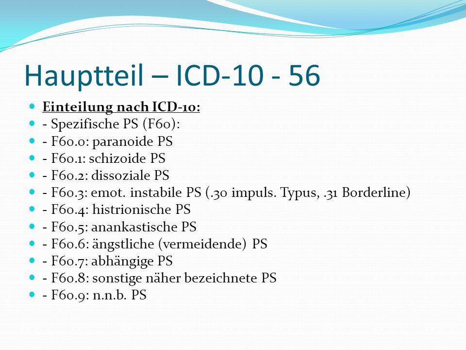 Hauptteil – ICD-10 - 56 Einteilung nach ICD-10: - Spezifische PS (F60): - F60.0: paranoide PS - F60.1: schizoide PS - F60.2: dissoziale PS - F60.3: em