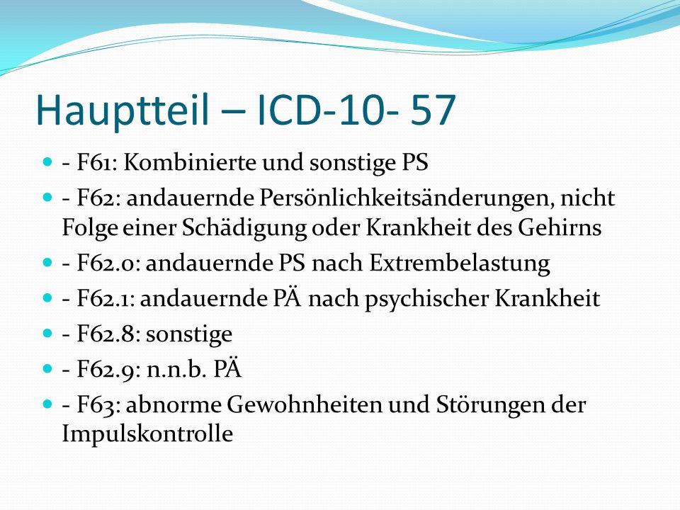 Hauptteil – ICD-10- 57 - F61: Kombinierte und sonstige PS - F62: andauernde Persönlichkeitsänderungen, nicht Folge einer Schädigung oder Krankheit des