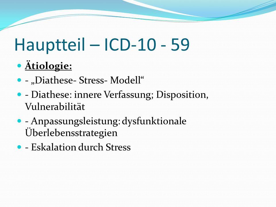 Hauptteil – ICD-10 - 59 Ätiologie: - Diathese- Stress- Modell - Diathese: innere Verfassung; Disposition, Vulnerabilität - Anpassungsleistung: dysfunk
