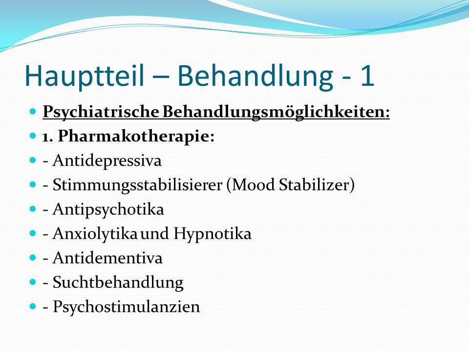 Hauptteil – Behandlung - 1 Psychiatrische Behandlungsmöglichkeiten: 1. Pharmakotherapie: - Antidepressiva - Stimmungsstabilisierer (Mood Stabilizer) -