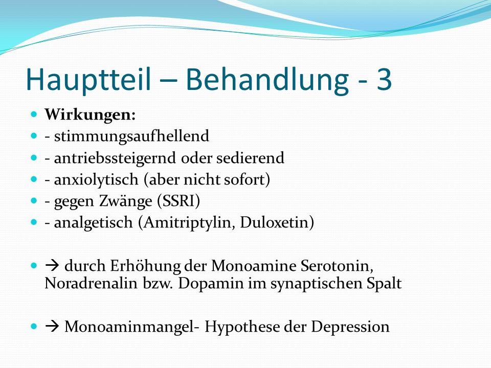 Hauptteil – Behandlung - 3 Wirkungen: - stimmungsaufhellend - antriebssteigernd oder sedierend - anxiolytisch (aber nicht sofort) - gegen Zwänge (SSRI