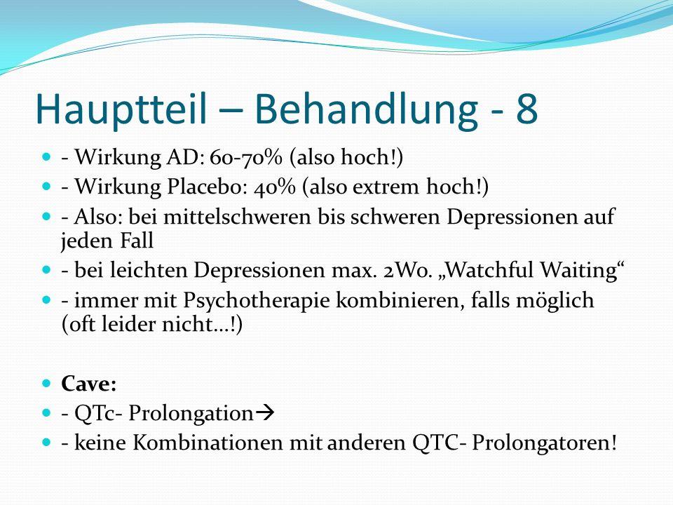 Hauptteil – Behandlung - 8 - Wirkung AD: 60-70% (also hoch!) - Wirkung Placebo: 40% (also extrem hoch!) - Also: bei mittelschweren bis schweren Depres