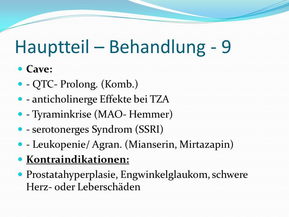 Hauptteil – Behandlung - 9 Cave: - QTC- Prolong. (Komb.) - anticholinerge Effekte bei TZA - Tyraminkrise (MAO- Hemmer) - serotonerges Syndrom (SSRI) -