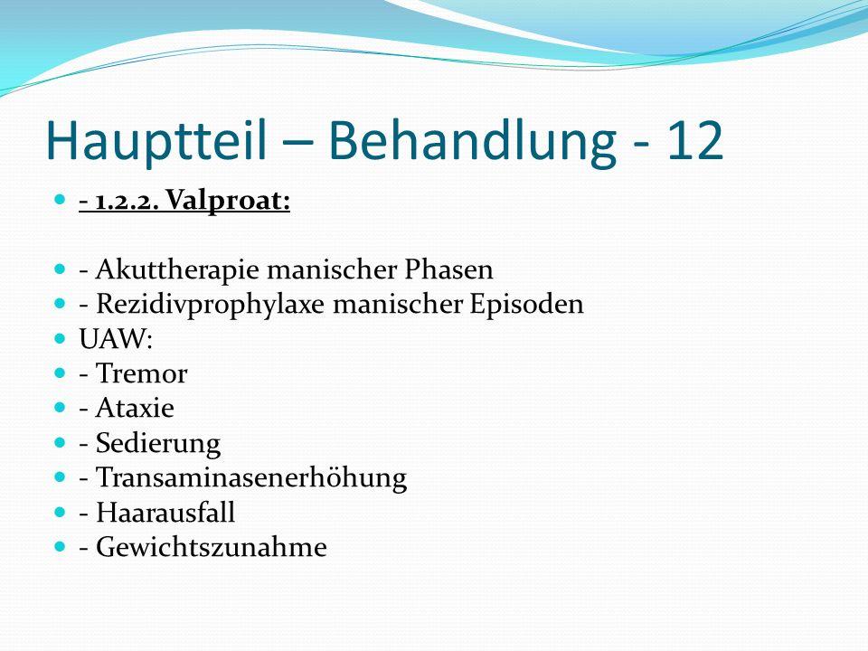 Hauptteil – Behandlung - 12 - 1.2.2. Valproat: - Akuttherapie manischer Phasen - Rezidivprophylaxe manischer Episoden UAW: - Tremor - Ataxie - Sedieru