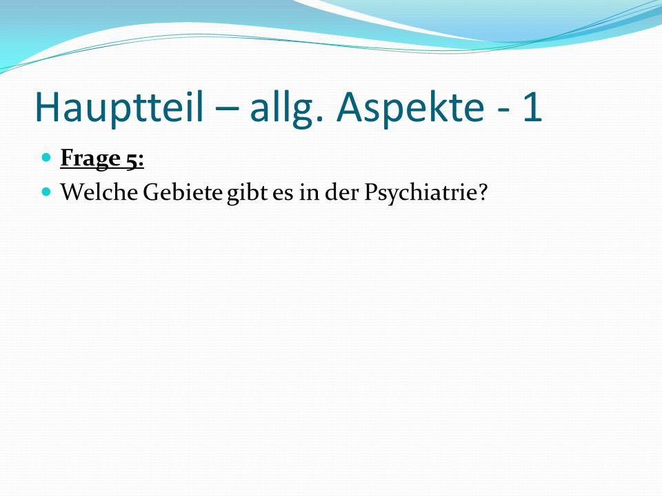 Hauptteil – allg. Aspekte - 1 Frage 5: Welche Gebiete gibt es in der Psychiatrie?