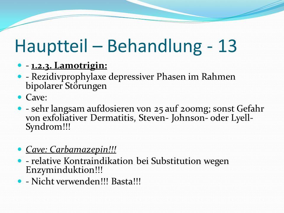 Hauptteil – Behandlung - 13 - 1.2.3. Lamotrigin: - Rezidivprophylaxe depressiver Phasen im Rahmen bipolarer Störungen Cave: - sehr langsam aufdosieren