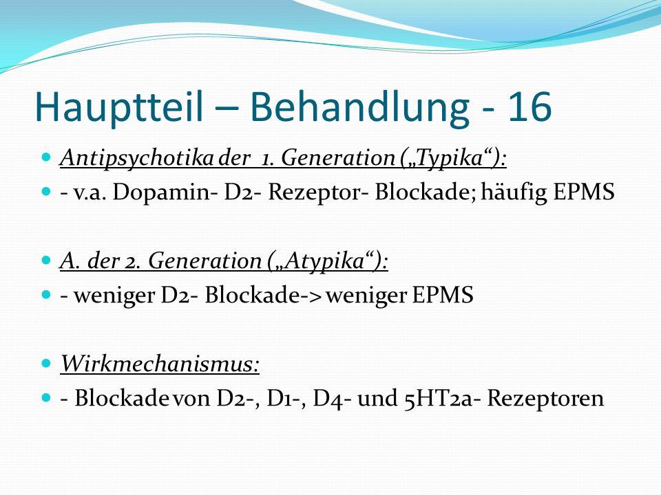 Hauptteil – Behandlung - 16 Antipsychotika der 1. Generation (Typika): - v.a. Dopamin- D2- Rezeptor- Blockade; häufig EPMS A. der 2. Generation (Atypi