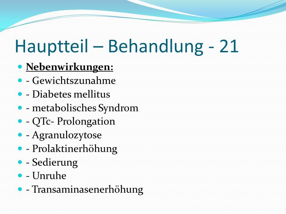 Hauptteil – Behandlung - 21 Nebenwirkungen: - Gewichtszunahme - Diabetes mellitus - metabolisches Syndrom - QTc- Prolongation - Agranulozytose - Prola
