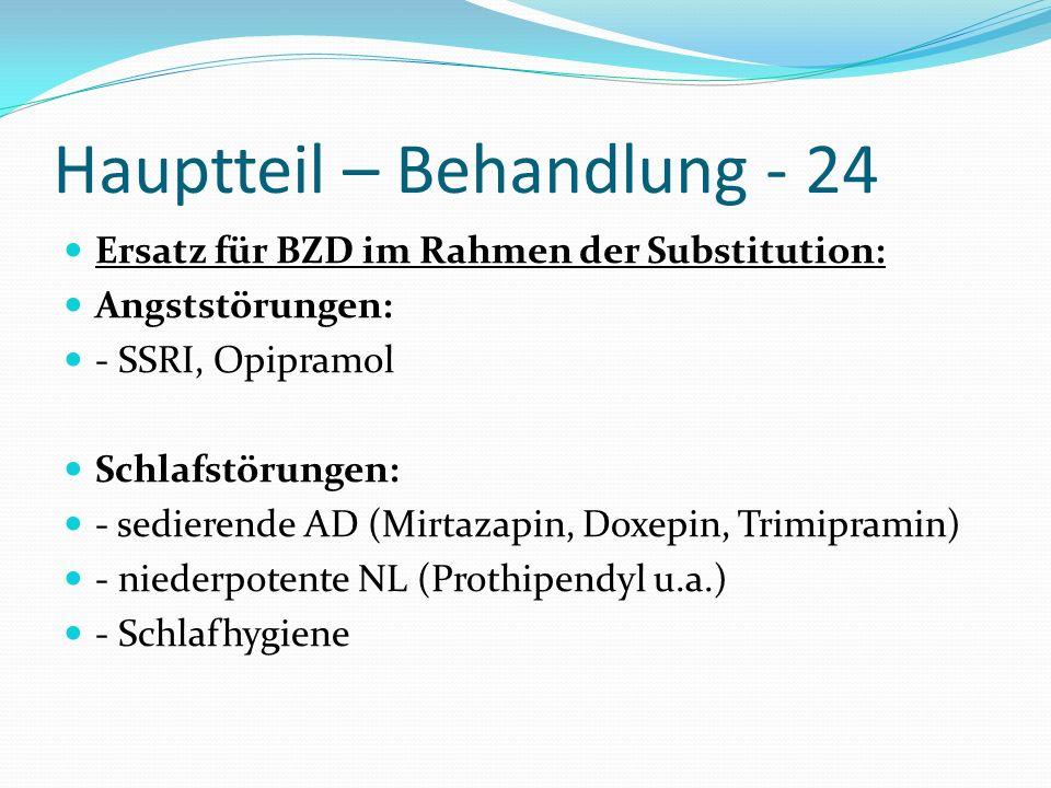 Hauptteil – Behandlung - 24 Ersatz für BZD im Rahmen der Substitution: Angststörungen: - SSRI, Opipramol Schlafstörungen: - sedierende AD (Mirtazapin,