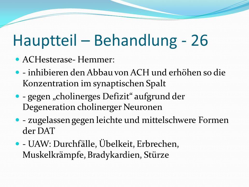 Hauptteil – Behandlung - 26 ACHesterase- Hemmer: - inhibieren den Abbau von ACH und erhöhen so die Konzentration im synaptischen Spalt - gegen choline