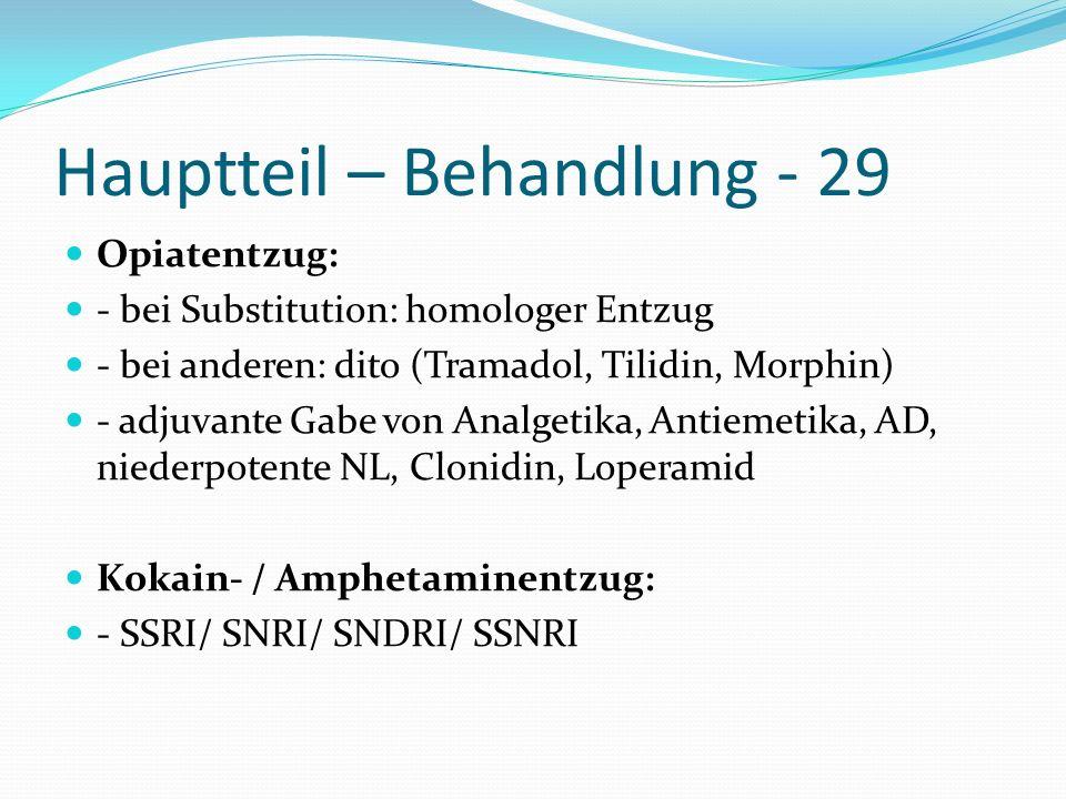 Hauptteil – Behandlung - 29 Opiatentzug: - bei Substitution: homologer Entzug - bei anderen: dito (Tramadol, Tilidin, Morphin) - adjuvante Gabe von An