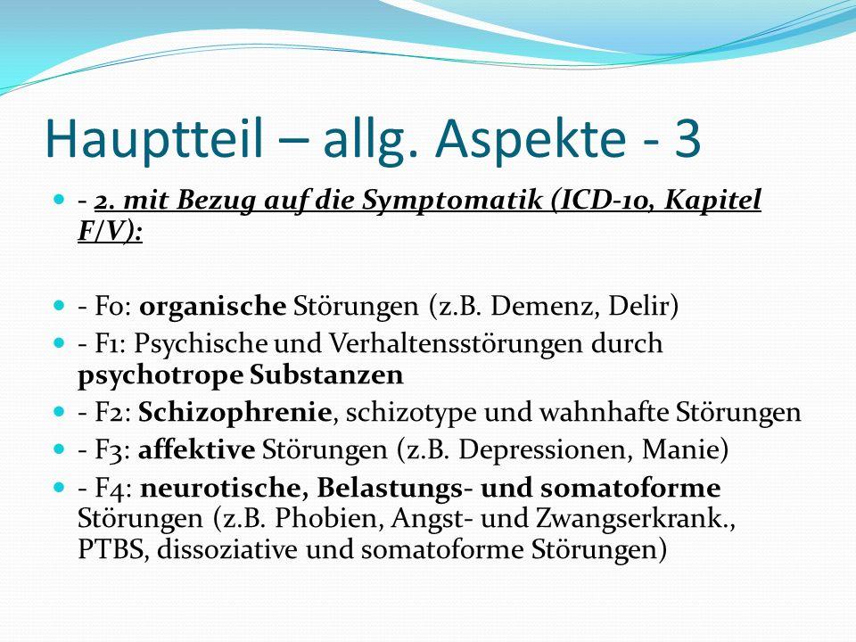 Hauptteil – allg. Aspekte - 3 - 2. mit Bezug auf die Symptomatik (ICD-10, Kapitel F/V): - Fo: organische Störungen (z.B. Demenz, Delir) - F1: Psychisc