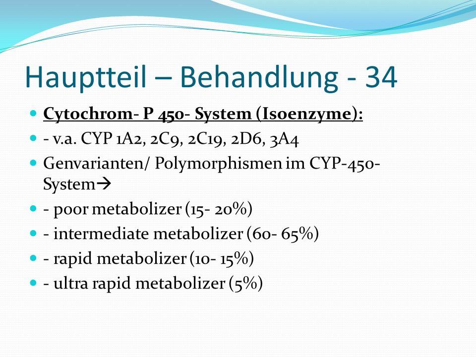 Hauptteil – Behandlung - 34 Cytochrom- P 450- System (Isoenzyme): - v.a. CYP 1A2, 2C9, 2C19, 2D6, 3A4 Genvarianten/ Polymorphismen im CYP-450- System