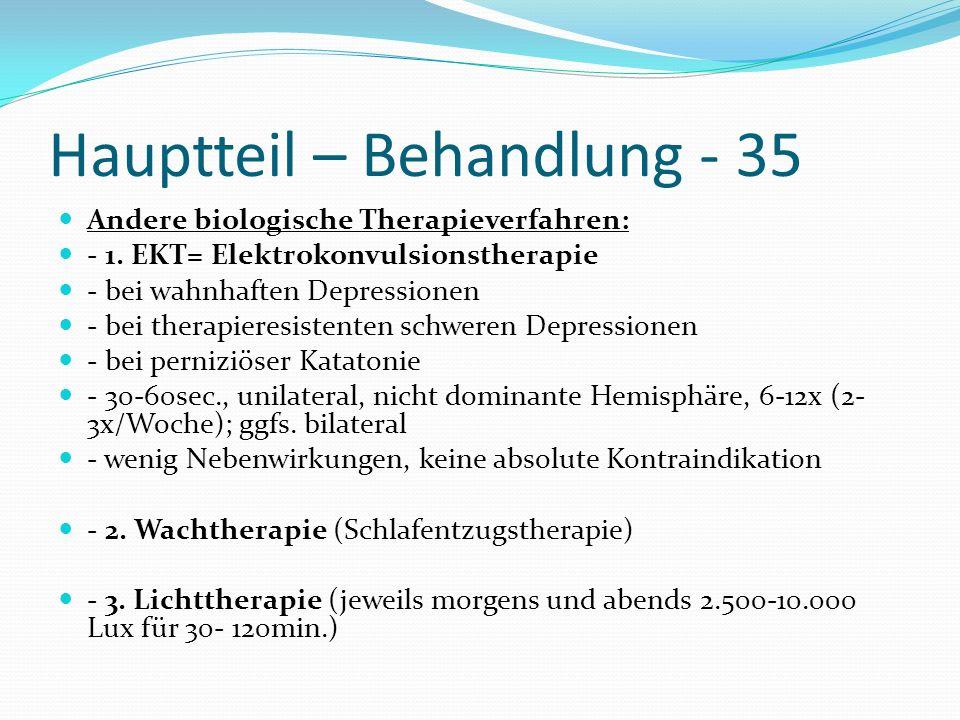 Hauptteil – Behandlung - 35 Andere biologische Therapieverfahren: - 1. EKT= Elektrokonvulsionstherapie - bei wahnhaften Depressionen - bei therapieres