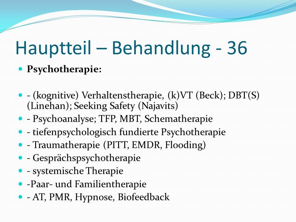Hauptteil – Behandlung - 36 Psychotherapie: - (kognitive) Verhaltenstherapie, (k)VT (Beck); DBT(S) (Linehan); Seeking Safety (Najavits) - Psychoanalys