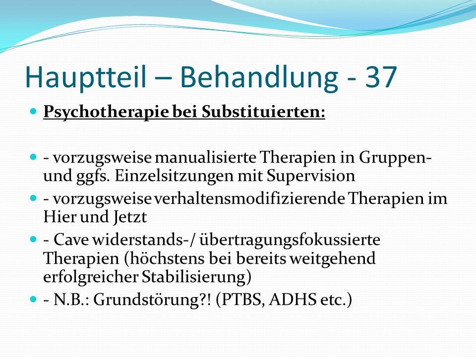 Hauptteil – Behandlung - 37 Psychotherapie bei Substituierten: - vorzugsweise manualisierte Therapien in Gruppen- und ggfs. Einzelsitzungen mit Superv