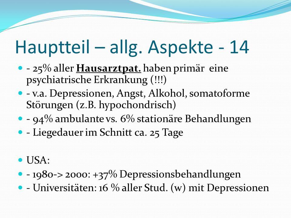 Hauptteil – allg. Aspekte - 14 - 25% aller Hausarztpat. haben primär eine psychiatrische Erkrankung (!!!) - v.a. Depressionen, Angst, Alkohol, somatof