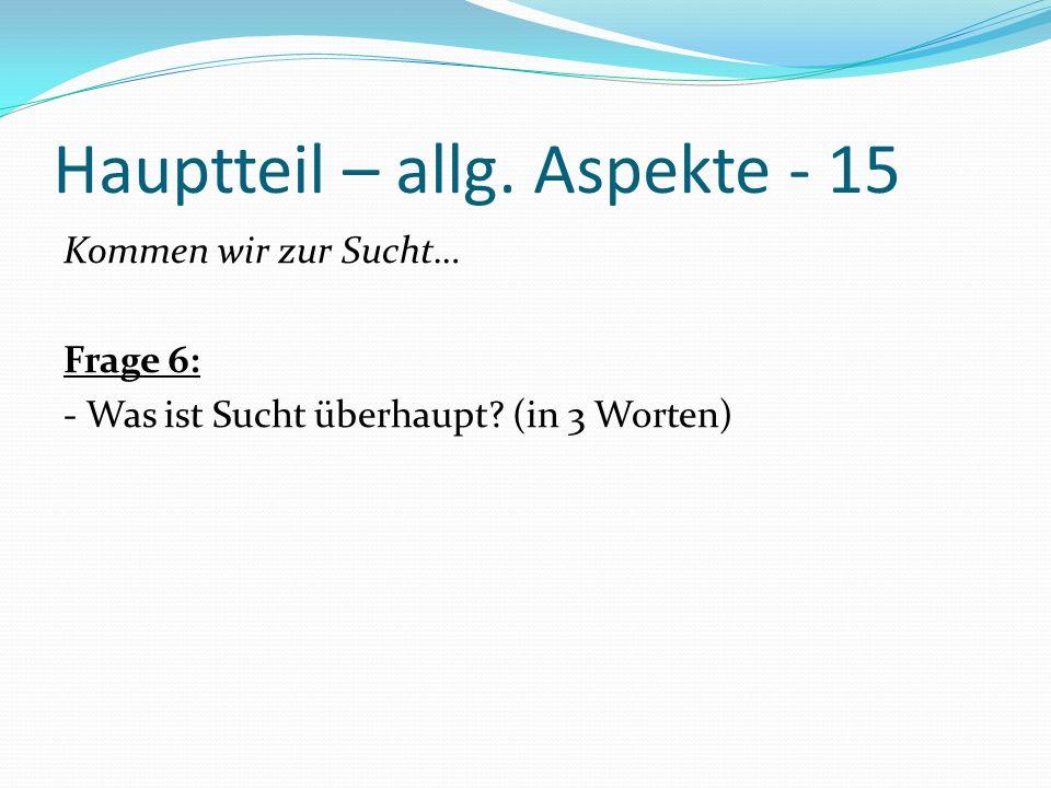 Hauptteil – allg. Aspekte - 15 Kommen wir zur Sucht… Frage 6: - Was ist Sucht überhaupt? (in 3 Worten)