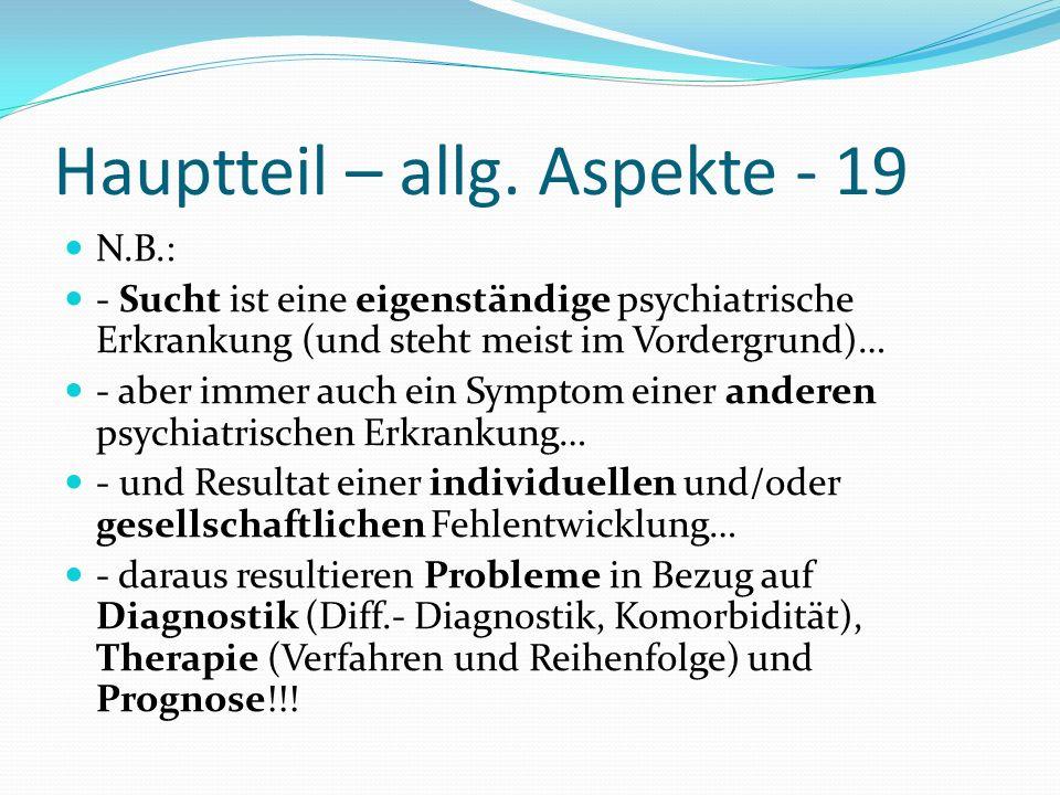 Hauptteil – allg. Aspekte - 19 N.B.: - Sucht ist eine eigenständige psychiatrische Erkrankung (und steht meist im Vordergrund)… - aber immer auch ein