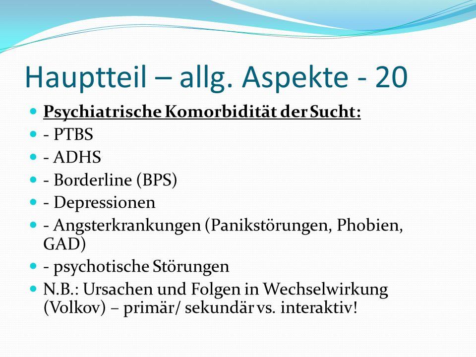 Hauptteil – allg. Aspekte - 20 Psychiatrische Komorbidität der Sucht: - PTBS - ADHS - Borderline (BPS) - Depressionen - Angsterkrankungen (Panikstörun