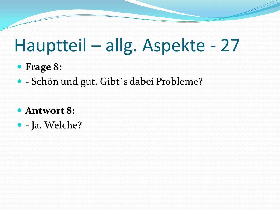 Hauptteil – allg. Aspekte - 27 Frage 8: - Schön und gut. Gibt`s dabei Probleme? Antwort 8: - Ja. Welche?