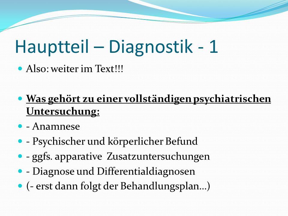 Hauptteil – Diagnostik - 1 Also: weiter im Text!!! Was gehört zu einer vollständigen psychiatrischen Untersuchung: - Anamnese - Psychischer und körper