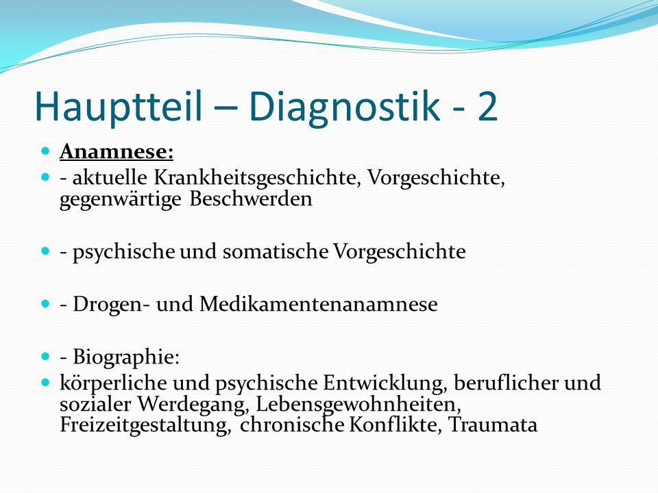 Hauptteil – Diagnostik - 2 Anamnese: - aktuelle Krankheitsgeschichte, Vorgeschichte, gegenwärtige Beschwerden - psychische und somatische Vorgeschicht