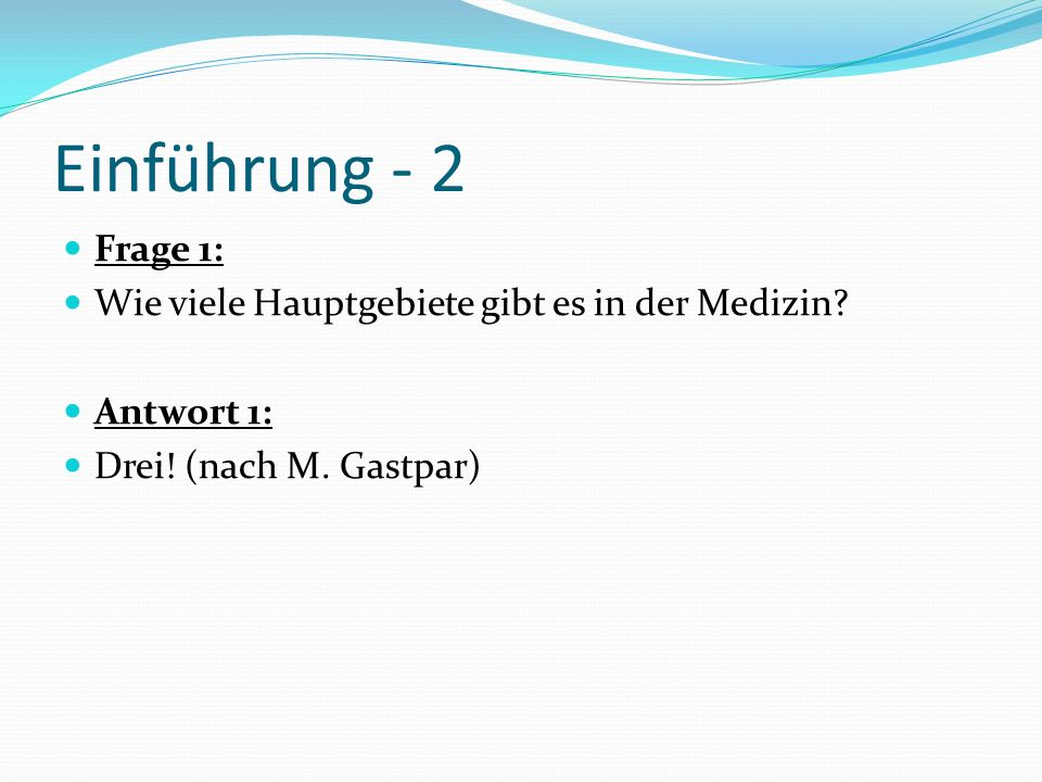 Einführung - 2 Frage 1: Wie viele Hauptgebiete gibt es in der Medizin? Antwort 1: Drei! (nach M. Gastpar)