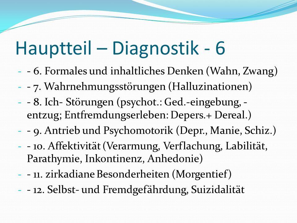 Hauptteil – Diagnostik - 6 - - 6. Formales und inhaltliches Denken (Wahn, Zwang) - - 7. Wahrnehmungsstörungen (Halluzinationen) - - 8. Ich- Störungen