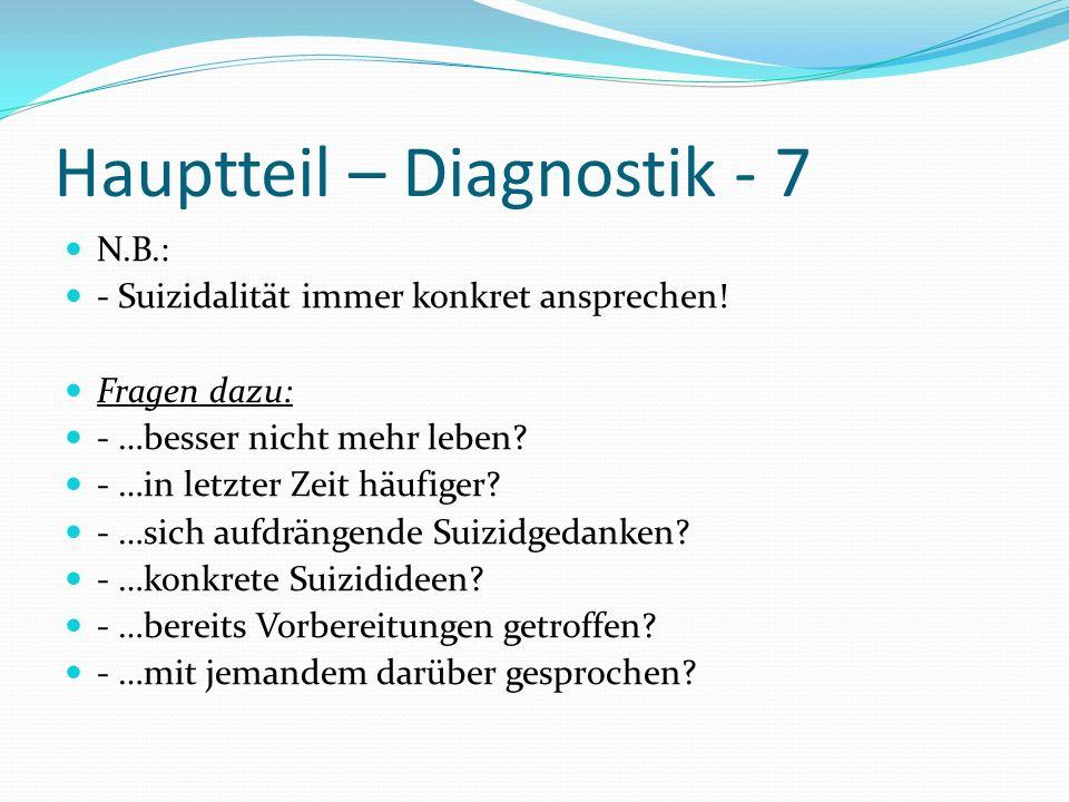 Hauptteil – Diagnostik - 7 N.B.: - Suizidalität immer konkret ansprechen! Fragen dazu: - …besser nicht mehr leben? - …in letzter Zeit häufiger? - …sic