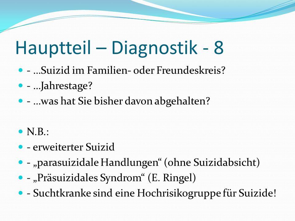 Hauptteil – Diagnostik - 8 - …Suizid im Familien- oder Freundeskreis? - …Jahrestage? - …was hat Sie bisher davon abgehalten? N.B.: - erweiterter Suizi
