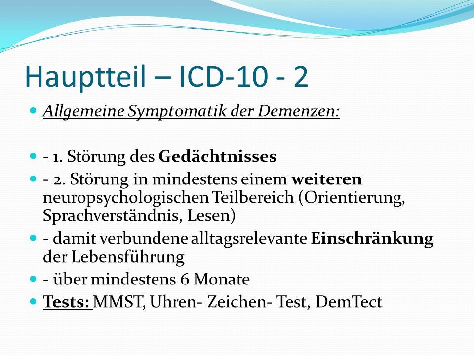 Hauptteil – ICD-10 - 2 Allgemeine Symptomatik der Demenzen: - 1. Störung des Gedächtnisses - 2. Störung in mindestens einem weiteren neuropsychologisc
