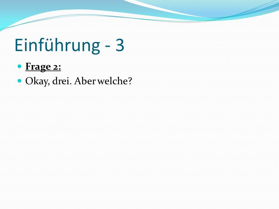 Einführung - 3 Frage 2: Okay, drei. Aber welche?