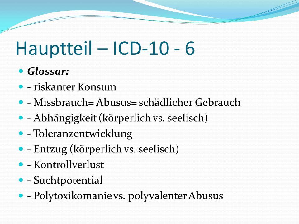 Hauptteil – ICD-10 - 6 Glossar: - riskanter Konsum - Missbrauch= Abusus= schädlicher Gebrauch - Abhängigkeit (körperlich vs. seelisch) - Toleranzentwi