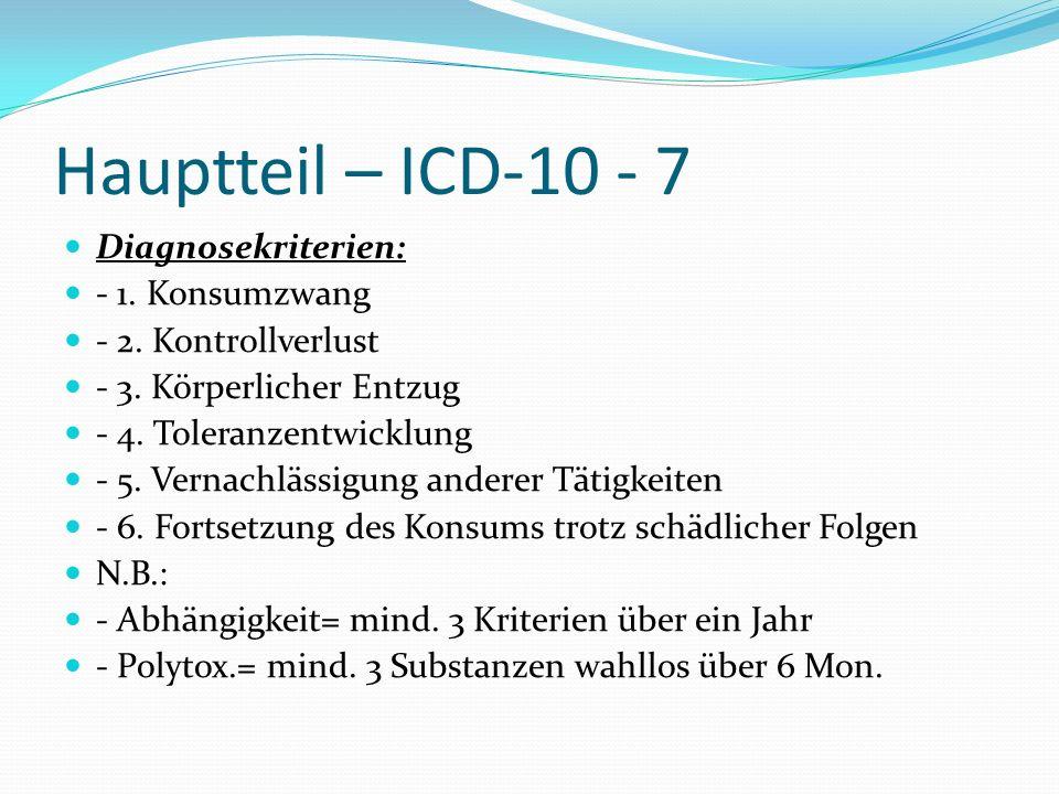 Hauptteil – ICD-10 - 7 Diagnosekriterien: - 1. Konsumzwang - 2. Kontrollverlust - 3. Körperlicher Entzug - 4. Toleranzentwicklung - 5. Vernachlässigun