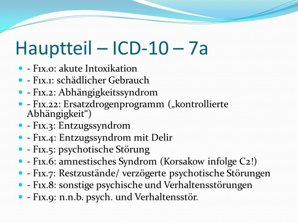 Hauptteil – ICD-10 – 7a - F1x.o: akute Intoxikation - F1x.1: schädlicher Gebrauch - F1x.2: Abhängigkeitssyndrom - F1x.22: Ersatzdrogenprogramm (kontro