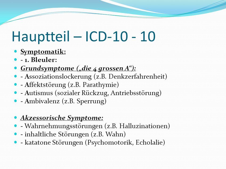 Hauptteil – ICD-10 - 10 Symptomatik: - 1. Bleuler: Grundsymptome (die 4 grossen A): - Assoziationslockerung (z.B. Denkzerfahrenheit) - Affektstörung (
