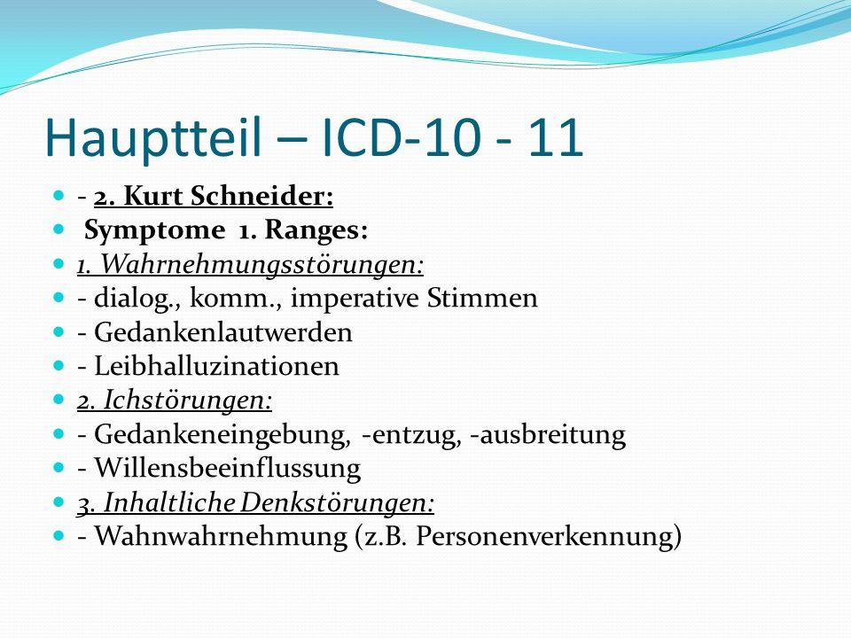 Hauptteil – ICD-10 - 11 - 2. Kurt Schneider: Symptome 1. Ranges: 1. Wahrnehmungsstörungen: - dialog., komm., imperative Stimmen - Gedankenlautwerden -