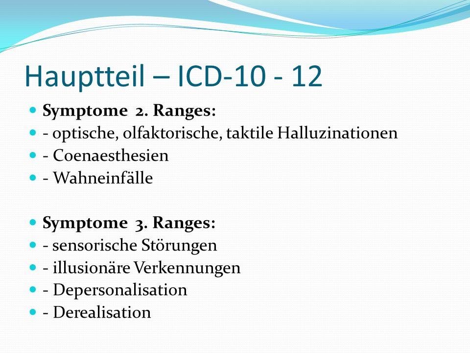 Hauptteil – ICD-10 - 12 Symptome 2. Ranges: - optische, olfaktorische, taktile Halluzinationen - Coenaesthesien - Wahneinfälle Symptome 3. Ranges: - s