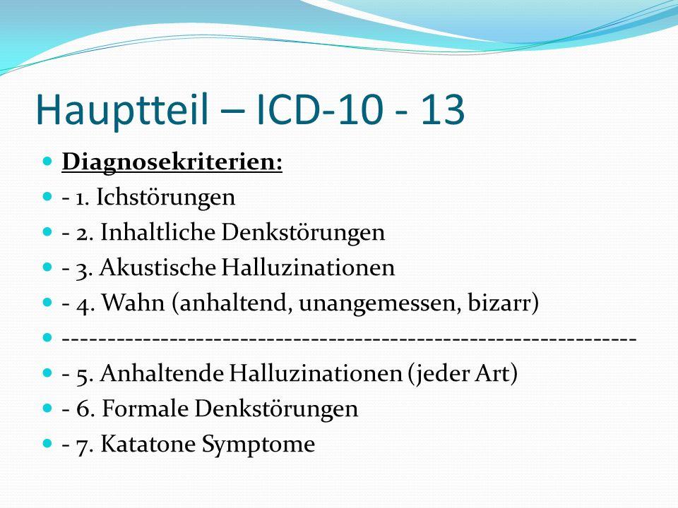 Hauptteil – ICD-10 - 13 Diagnosekriterien: - 1. Ichstörungen - 2. Inhaltliche Denkstörungen - 3. Akustische Halluzinationen - 4. Wahn (anhaltend, unan