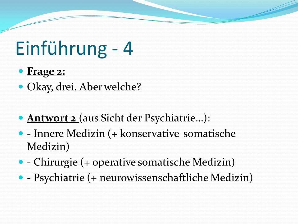 Einführung - 4 Frage 2: Okay, drei. Aber welche? Antwort 2 (aus Sicht der Psychiatrie…): - Innere Medizin (+ konservative somatische Medizin) - Chirur